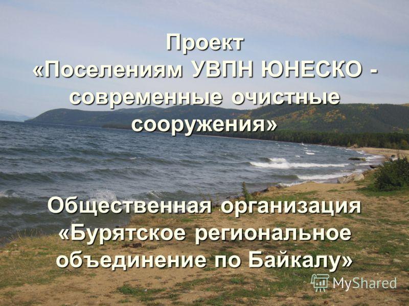 Проект «Поселениям УВПН ЮНЕСКО - современные очистные сооружения» Общественная организация «Бурятское региональное объединение по Байкалу»