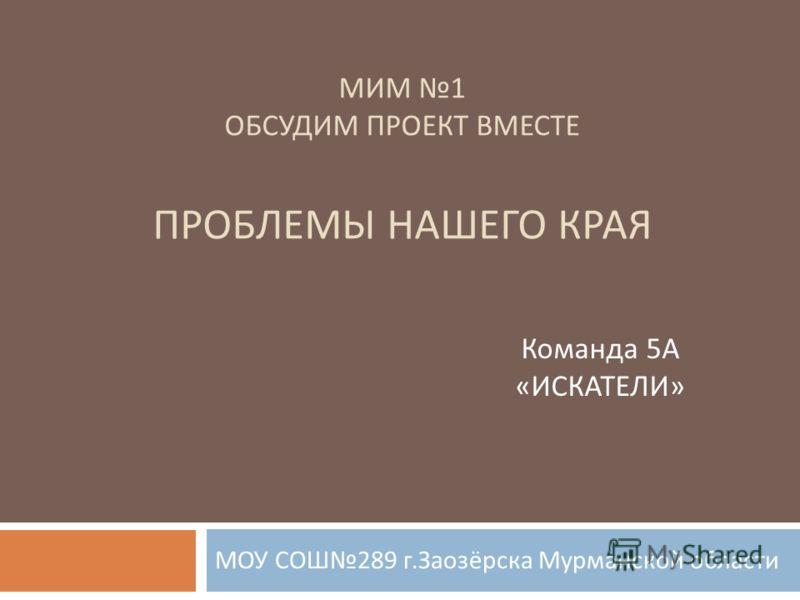 МИМ 1 ОБСУДИМ ПРОЕКТ ВМЕСТЕ ПРОБЛЕМЫ НАШЕГО КРАЯ МОУ СОШ 289 г. Заозёрска Мурманской области Команда 5А «ИСКАТЕЛИ»