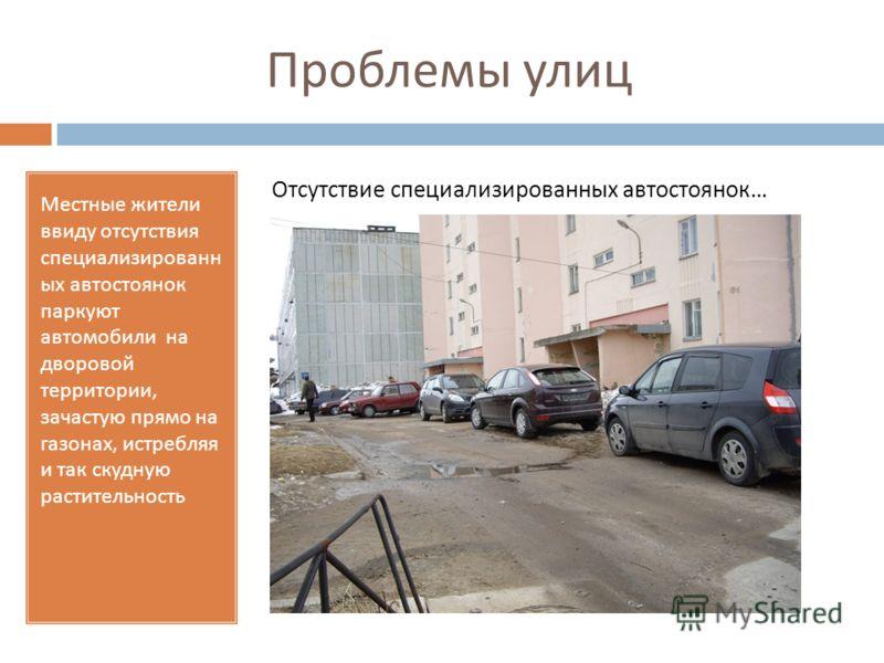 Проблемы улиц Местные жители ввиду отсутствия специализированн ых автостоянок паркуют автомобили на дворовой территории, зачастую прямо на газонах, истребляя и так скудную растительность Отсутствие специализированных автостоянок …