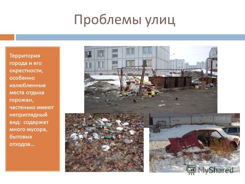 Проблемы улиц Территория города и его окрестности, особенно излюбленные места отдыха горожан, частенько имеют неприглядный вид : содержат много мусора, бытовых отходов … Много мусора …