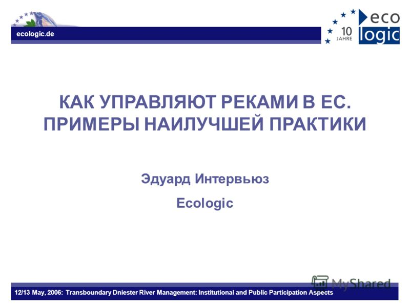 ecologic.de 12/13 May, 2006: Transboundary Dniester River Management: Institutional and Public Participation Aspects КАК УПРАВЛЯЮТ РЕКАМИ В ЕС. ПРИМЕРЫ НАИЛУЧШЕЙ ПРАКТИКИ Эдуард Интервьюз Ecologic