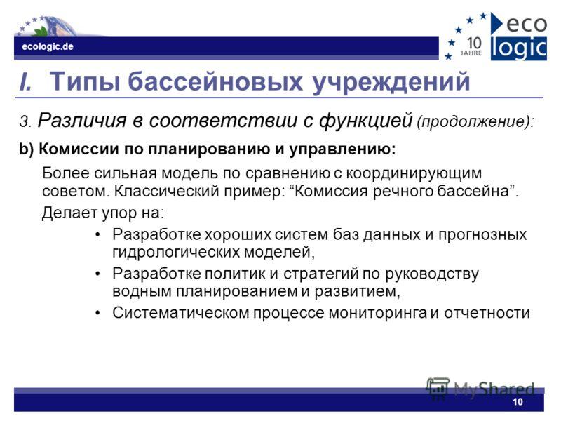 ecologic.de 10 I. Типы бассейновых учреждений 3. Различия в соответствии с функцией (продолжение): b) Комиссии по планированию и управлению: Более сильная модель по сравнению с координирующим советом. Классический пример: Комиссия речного бассейна. Д
