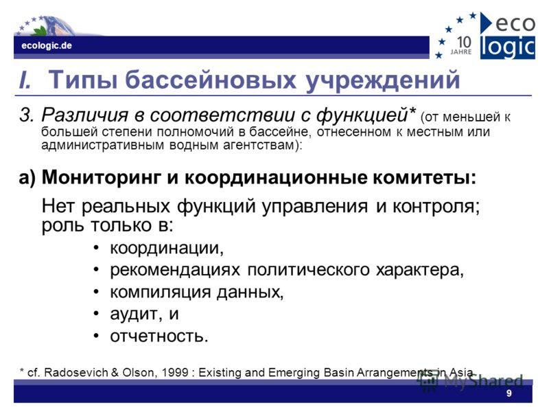ecologic.de 9 I. Типы бассейновых учреждений 3. Различия в соответствии с функцией* (от меньшей к большей степени полномочий в бассейне, отнесенном к местным или административным водным агентствам): a) Мониторинг и координационные комитеты: Нет реаль
