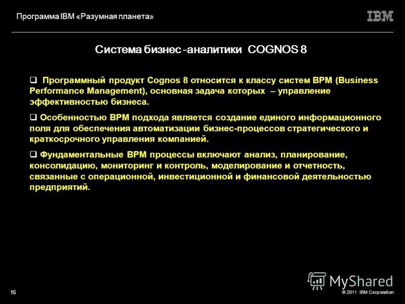 © 2011 IBM Corporation Программа IBM «Разумная планета» 15 Программы линейки Cognos Программные продукты линейки ILOG Программные продукты линейки Maximo Бизнес-аналитика – интеллектуальное ядро оптимизации