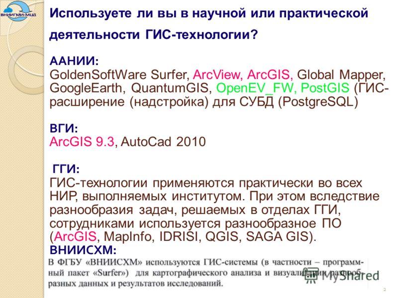 Используете ли вы в научной или практической деятельности ГИС-технологии? ААНИИ : GoldenSoftWare Surfer, ArcView, ArcGIS, Global Mapper, GoogleEarth, QuantumGIS, OpenEV_FW, PostGIS (ГИС- расширение (надстройка) для СУБД (PostgreSQL) ВГИ : ArcGIS 9.3,