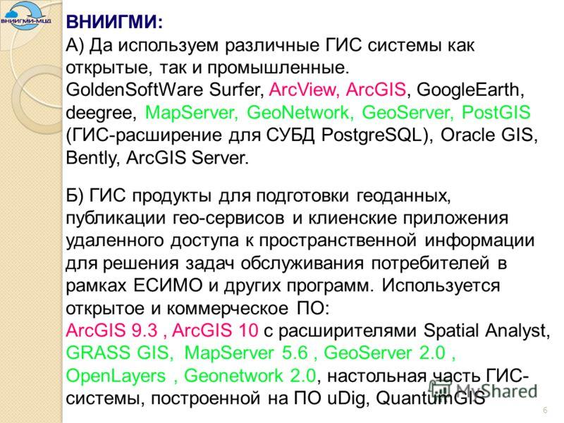 6 ВНИИГМИ: А) Да используем различные ГИС системы как открытые, так и промышленные. GoldenSoftWare Surfer, ArcView, ArcGIS, GoogleEarth, deegree, MapServer, GeoNetwork, GeoServer, PostGIS (ГИС-расширение для СУБД PostgreSQL), Oracle GIS, Bently, ArcG