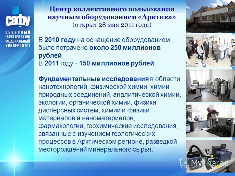 25 Центр коллективного пользования научным оборудованием «Арктика» (открыт 28 мая 2011 года) В 2010 году на оснащение оборудованием было потрачено около 250 миллионов рублей. В 2011 году - 150 миллионов рублей. Фундаментальные исследования в области