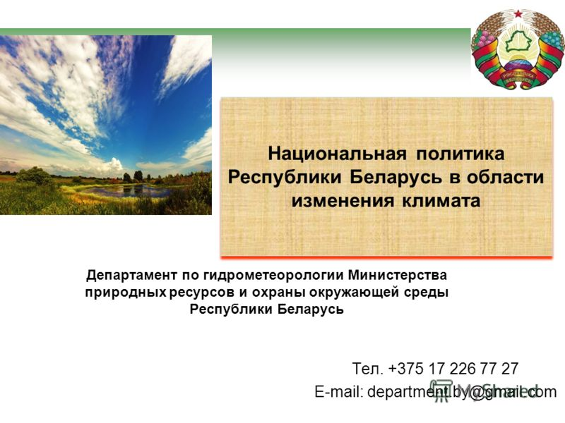 Департамент по гидрометеорологии Министерства природных ресурсов и охраны окружающей среды Республики Беларусь Тел. +375 17 226 77 27 E-mail: department.by@gmail.com Национальная политика Республики Беларусь в области изменения климата