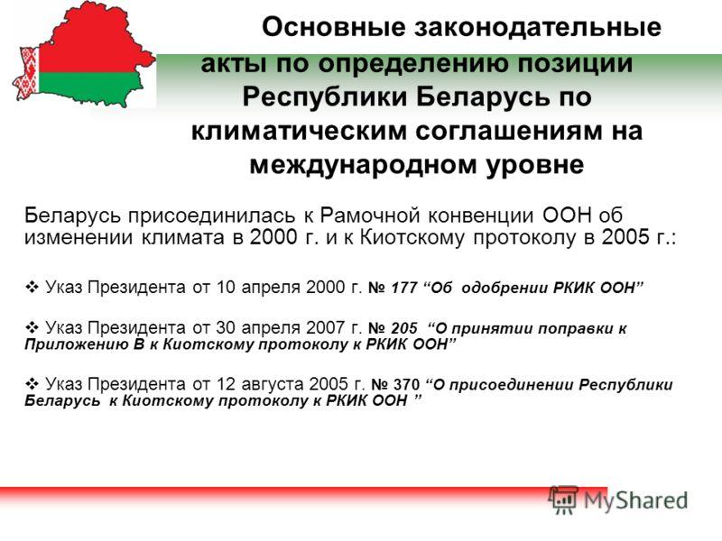 Основные законодательные акты по определению позиции Республики Беларусь по климатическим соглашениям на международном уровне Беларусь присоединилась к Рамочной конвенции ООН об изменении климата в 2000 г. и к Киотскому протоколу в 2005 г.: Указ През