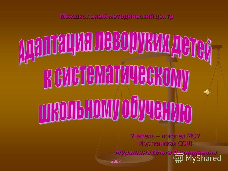 Межшкольный методический центр Учитель – логопед МОУ Морткинская СОШ Мурашина Ольга Геннадьевна 2007