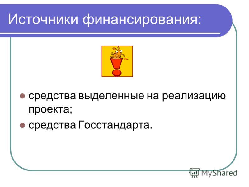 Источники финансирования: средства выделенные на реализацию проекта; средства Госстандарта.