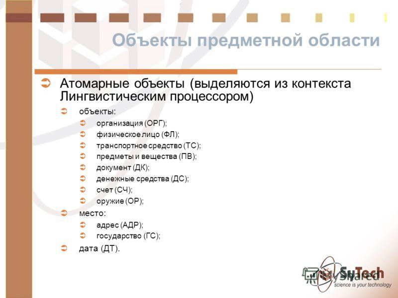 Объекты предметной области Атомарные объекты (выделяются из контекста Лингвистическим процессором) объекты: организация (ОРГ); физическое лицо (ФЛ); транспортное средство (ТС); предметы и вещества (ПВ); документ (ДК); денежные средства (ДС); счет (СЧ