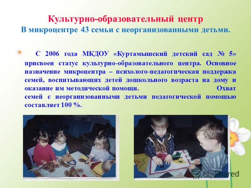 Культурно-образовательный центр В микроцентре 43 семьи с неорганизованными детьми. С 2006 года МКДОУ «Куртамышский детский сад 5» присвоен статус культурно-образовательного центра. Основное назначение микроцентра – психолого-педагогическая поддержка