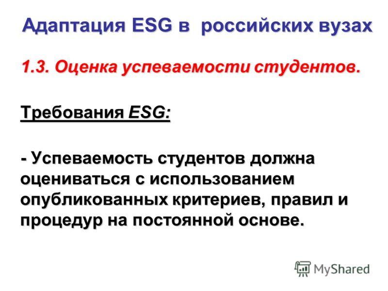 Адаптация ESG в российских вузах 1.3. Оценка успеваемости студентов. 1.3. Оценка успеваемости студентов. Требования ESG: - Успеваемость студентов должна оцениваться с использованием опубликованных критериев, правил и процедур на постоянной основе.