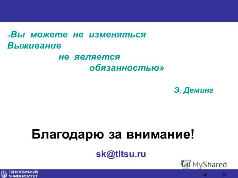 Благодарю за внимание! « Вы можете не изменяться Выживание не является обязанностью» Э. Деминг sk@tltsu.ru
