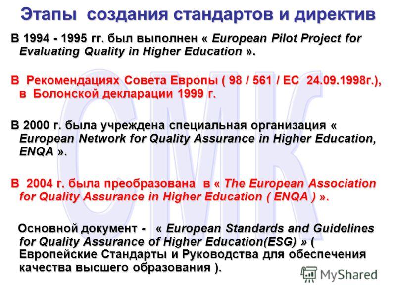 Этапы создания стандартов и директив В 1994 - 1995 гг. был выполнен « European Pilot Project for Evaluating Quality in Higher Education ». В 1994 - 1995 гг. был выполнен « European Pilot Project for Evaluating Quality in Higher Education ». В Рекомен