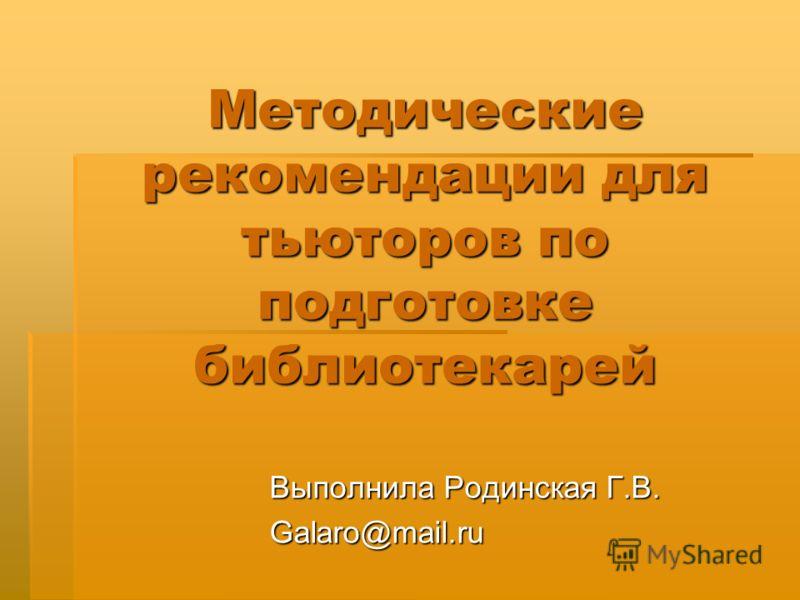 Методические рекомендации для тьюторов по подготовке библиотекарей Выполнила Родинская Г.В. Galaro@mail.ru