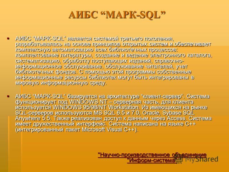 АИБС МАРК-SQL АИБС МАРК-SQL является системой третьего поколения, разрабатывалась на основе принципов открытых систем и обеспечивает комплексную автоматизацию всех библиотечных процессов: комплектование литературы, создание и ведение электронного кат