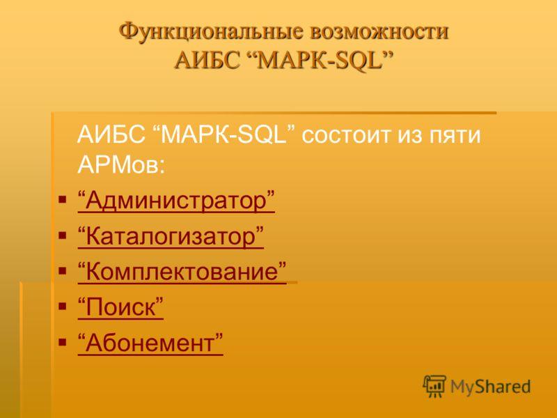 Функциональные возможности АИБС МАРК-SQL АИБС МАРК-SQL состоит из пяти АРМов: Администратор Каталогизатор Комплектование Поиск Абонемент