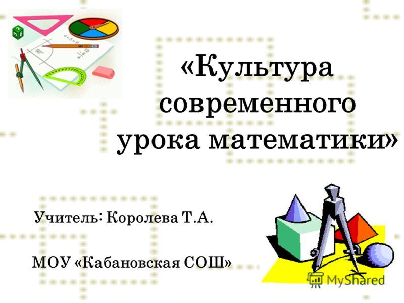 «Культура современного урока математики» Учитель: Королева Т.А. МОУ «Кабановская СОШ»