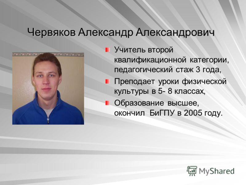 Червяков Александр Александрович Учитель второй квалификационной категории, педагогический стаж 3 года, Преподает уроки физической культуры в 5- 8 классах, Образование высшее, окончил БиГПУ в 2005 году.