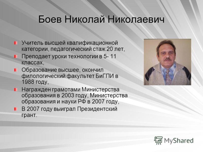 Боев Николай Николаевич Учитель высшей квалификационной категории, педагогический стаж 20 лет, Преподает уроки технологии в 5- 11 классах, Образование высшее, окончил филологический факультет БиГПИ в 1988 году, Награжден грамотами Министерства образо