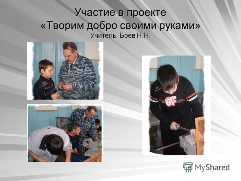 Участие в проекте «Творим добро своими руками» Учитель Боев Н.Н.