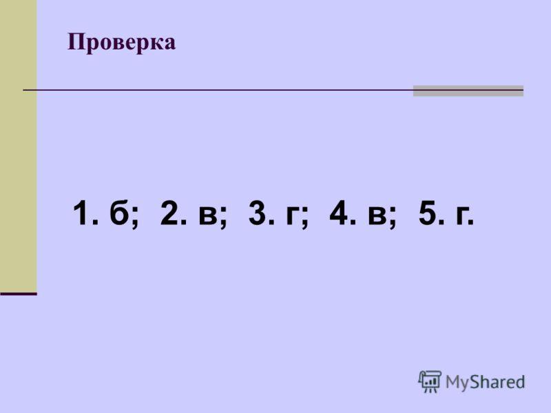 Проверка 1. б; 2. в; 3. г; 4. в; 5. г.