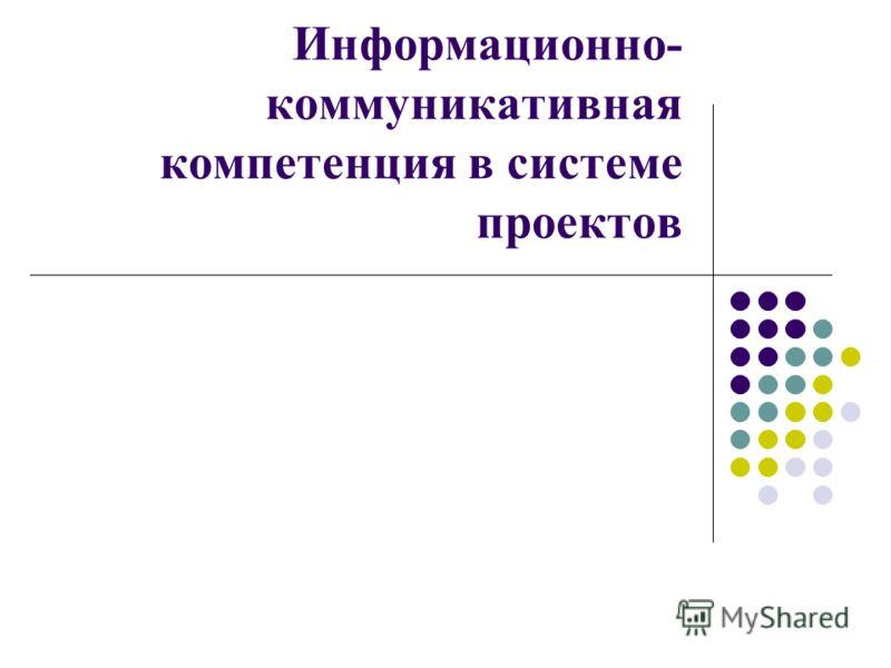 Информационно- коммуникативная компетенция в системе проектов