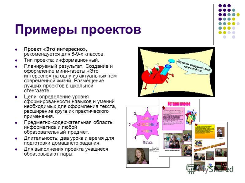 Примеры проектов Проект «Это интересно», рекомендуется для 8-9-х классов. Тип проекта: информационный. Планируемый результат: Создание и оформление мини-газеты «Это интересно» на одну из актуальных тем современной жизни. Размещение лучших проектов в