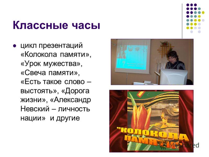 Классные часы цикл презентаций «Колокола памяти», «Урок мужества», «Свеча памяти», «Есть такое слово – выстоять», «Дорога жизни», «Александр Невский – личность нации» и другие