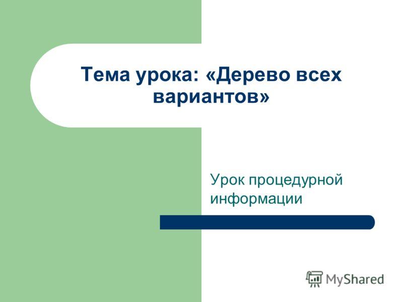 Тема урока: «Дерево всех вариантов» Урок процедурной информации