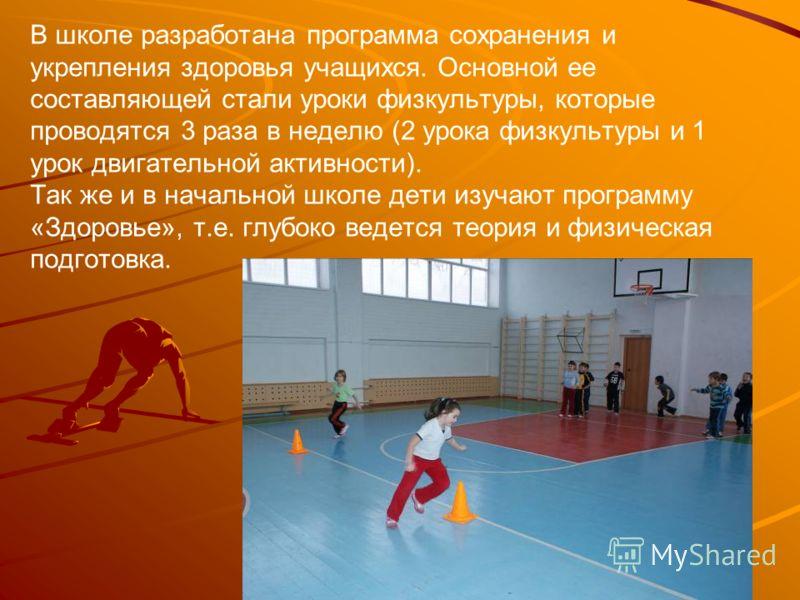 В школе разработана программа сохранения и укрепления здоровья учащихся. Основной ее составляющей стали уроки физкультуры, которые проводятся 3 раза в неделю (2 урока физкультуры и 1 урок двигательной активности). Так же и в начальной школе дети изуч