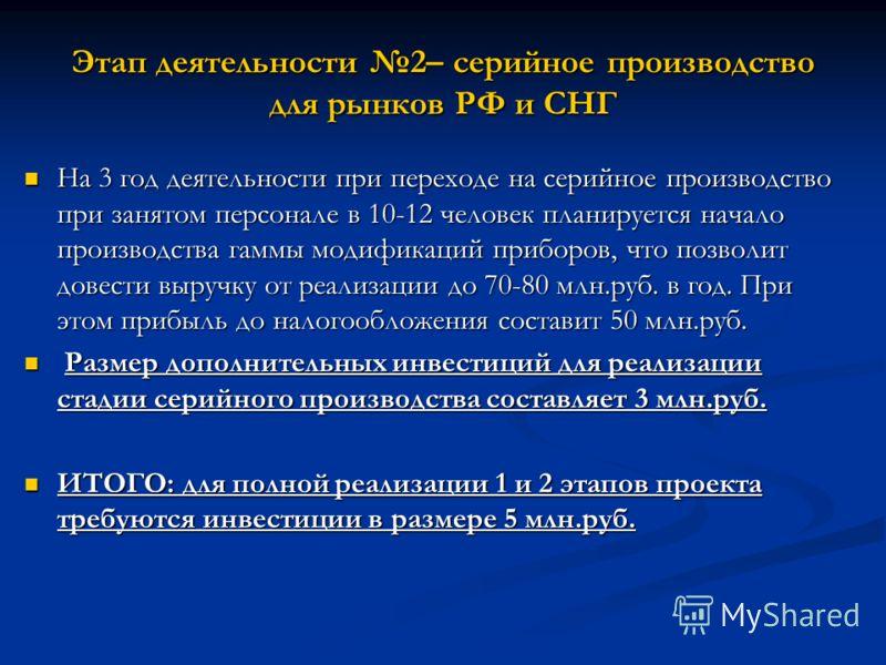 Этап деятельности 2– серийное производство для рынков РФ и СНГ На 3 год деятельности при переходе на серийное производство при занятом персонале в 10-12 человек планируется начало производства гаммы модификаций приборов, что позволит довести выручку