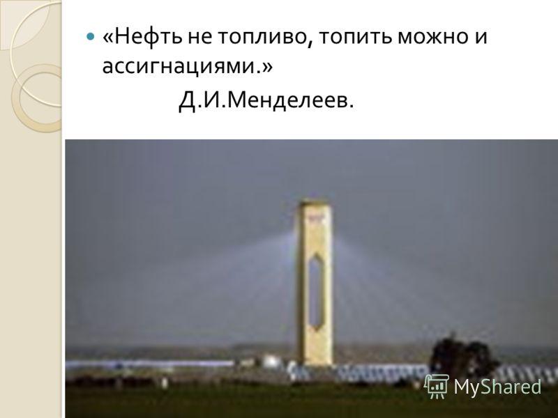 « Нефть не топливо, топить можно и ассигнациями.» Д. И. Менделеев.