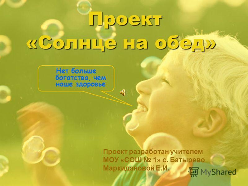 Проект Проект разработан учителем МОУ «СОШ 1» с. Батырево Маркидановой Е.И. Нет больше богатства, чем наше здоровье «Солнце на обед»