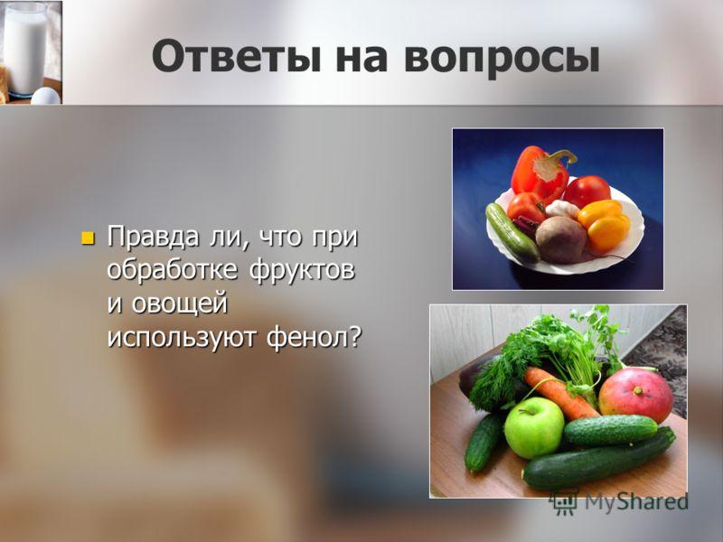 Ответы на вопросы Правда ли, что при обработке фруктов и овощей используют фенол? Правда ли, что при обработке фруктов и овощей используют фенол?