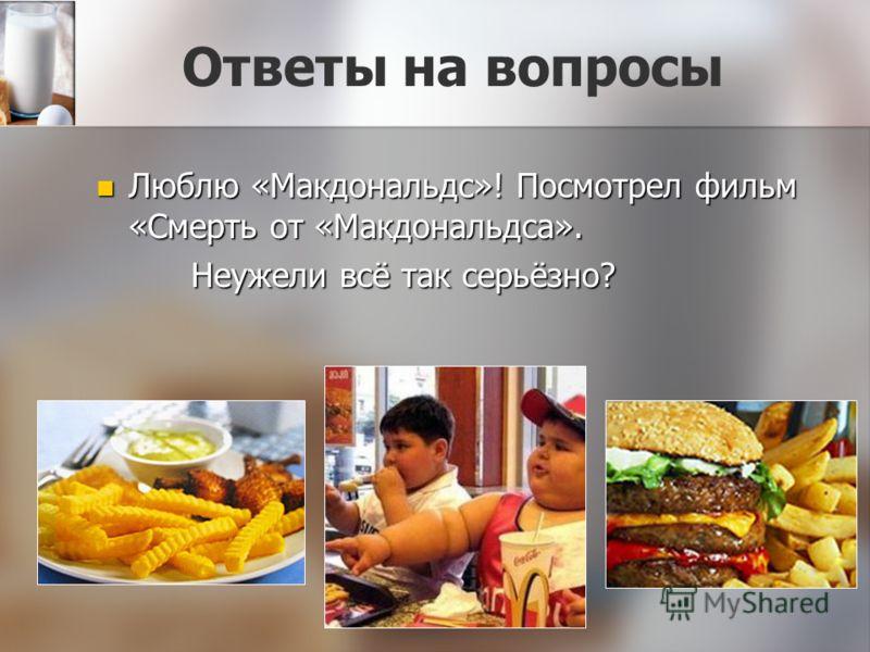 Ответы на вопросы Люблю «Макдональдс»! Посмотрел фильм «Смерть от «Макдональдса». Люблю «Макдональдс»! Посмотрел фильм «Смерть от «Макдональдса». Неужели всё так серьёзно? Неужели всё так серьёзно?