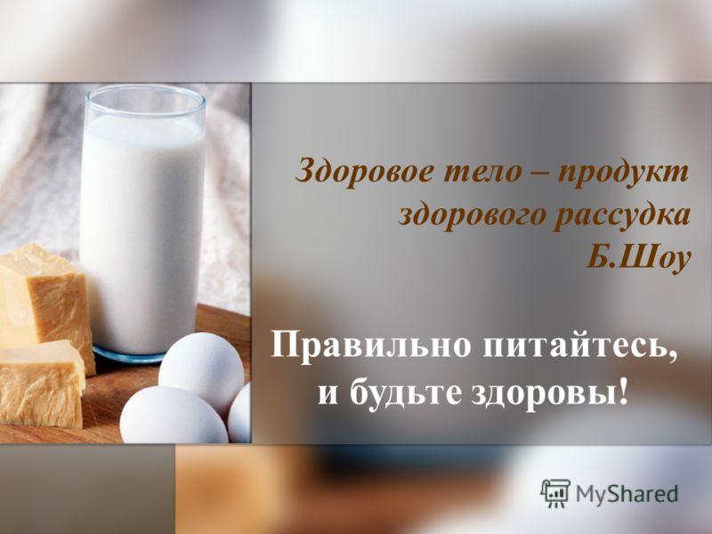 Здоровое тело – продукт здорового рассудка Б.Шоу Правильно питайтесь, и будьте здоровы!
