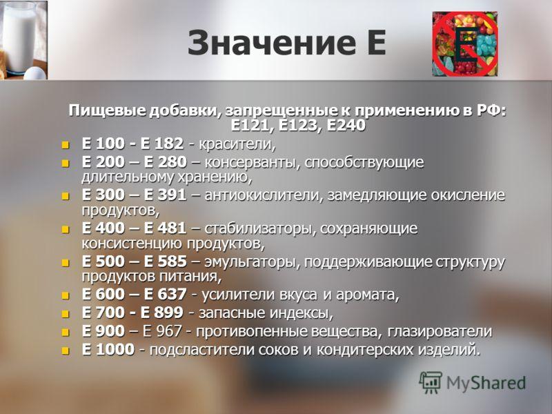Значение Е Пищевые добавки, запрещенные к применению в РФ: E121, E123, E240 Е 100 - Е 182 - красители, Е 100 - Е 182 - красители, Е 200 – Е 280 – консерванты, способствующие длительному хранению, Е 200 – Е 280 – консерванты, способствующие длительном