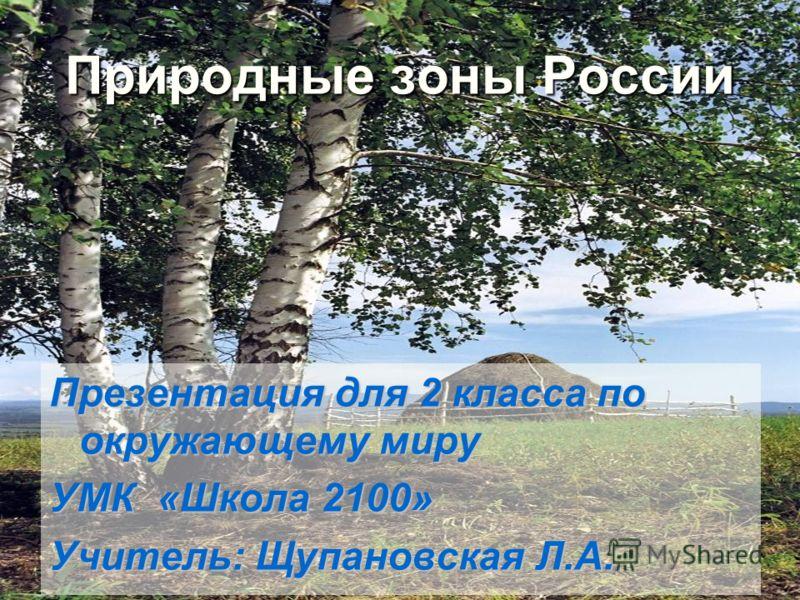 Природные зоны России Презентация для 2 класса по окружающему миру УМК «Школа 2100» Учитель: Щупановская Л.А.