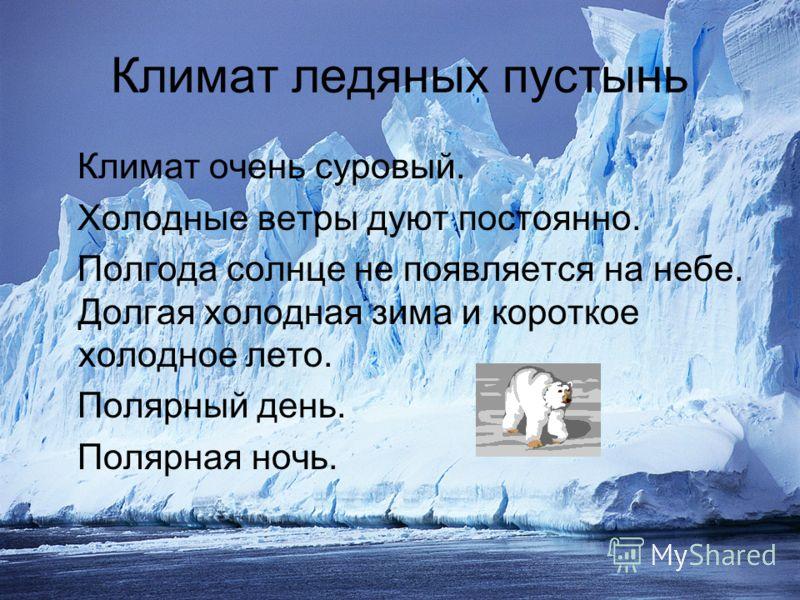Климат ледяных пустынь Климат очень суровый. Холодные ветры дуют постоянно. Полгода солнце не появляется на небе. Долгая холодная зима и короткое холо