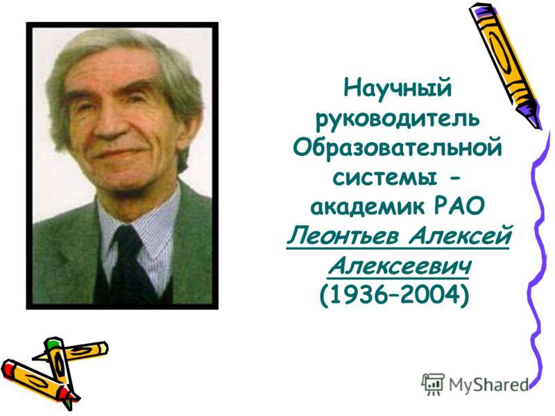 Научный руководитель Образовательной системы - академик РАО Леонтьев Алексей Алексеевич (1936–2004)