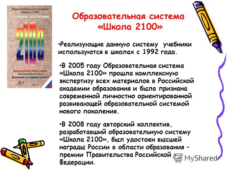 Образовательная система «Школа 2100» Реализующие данную систему учебники используются в школах с 1992 года. В 2005 году Образовательная система «Школа 2100» прошла комплексную экспертизу всех материалов в Российской академии образования и была призна