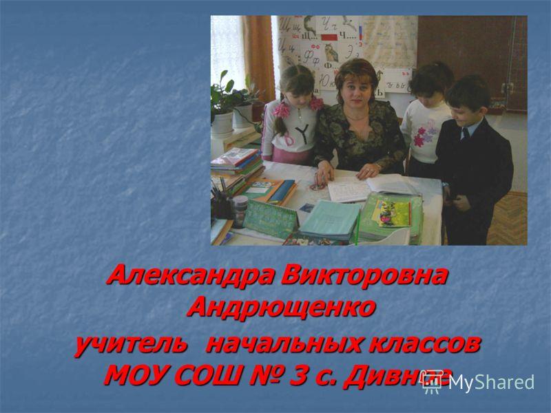 Александра Викторовна Андрющенко учитель начальных классов МОУ СОШ 3 с. Дивное