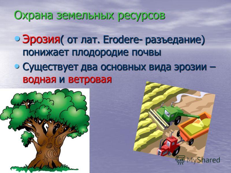 Охрана земельных ресурсов Эрозия ( от лат. Erodere- разъедание) понижает плодородие почвы Эрозия ( от лат. Erodere- разъедание) понижает плодородие почвы Существует два основных вида эрозии – водная и ветровая Существует два основных вида эрозии – во