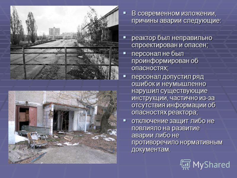 В современном изложении, причины аварии следующие: В современном изложении, причины аварии следующие: реактор был неправильно спроектирован и опасен; реактор был неправильно спроектирован и опасен; персонал не был проинформирован об опасностях; персо