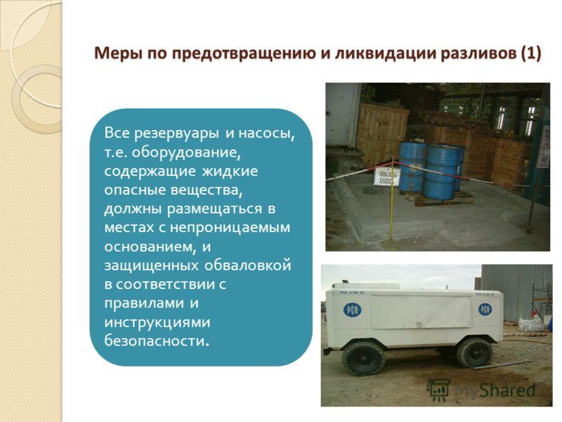 Меры по предотвращению и ликвидации разливов (1) Все резервуары и насосы, т. е. оборудование, содержащие жидкие опасные вещества, должны размещаться в местах с непроницаемым основанием, и защищенных обваловкой в соответствии с правилами и инструкциям