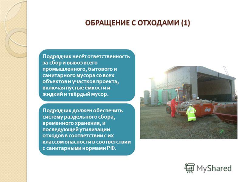ОБРАЩЕНИЕ С ОТХОДАМИ (1) Подрядчик несёт ответственность за сбор и вывоз всего промышленного, бытового и санитарного мусора со всех объектов и участков проекта, включая пустые ёмкости и жидкий и твёрдый мусор. Подрядчик должен обеспечить систему разд