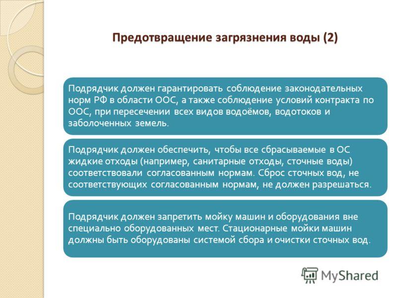 Предотвращение загрязнения воды (2) Подрядчик должен гарантировать соблюдение законодательных норм РФ в области ООС, а также соблюдение условий контракта по ООС, при пересечении всех видов водоёмов, водотоков и заболоченных земель. Подрядчик должен о